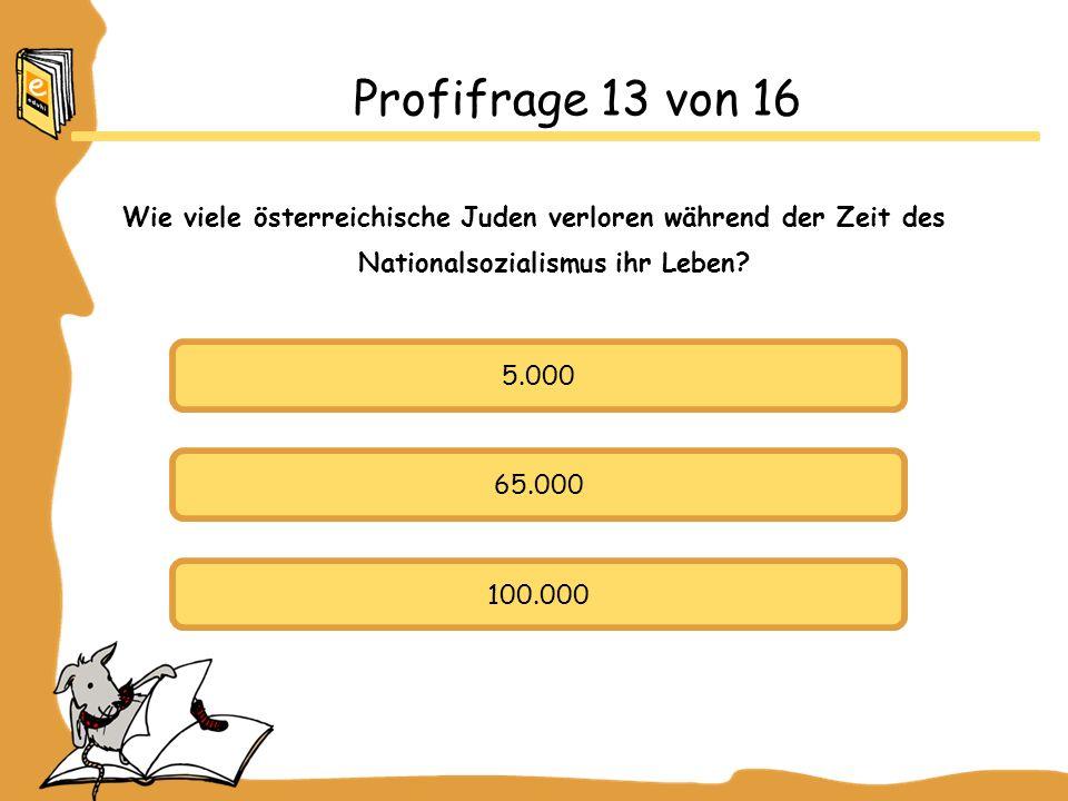 Profifrage 13 von 16 Wie viele österreichische Juden verloren während der Zeit des Nationalsozialismus ihr Leben.