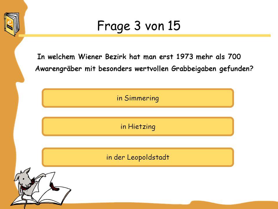 in Simmering in Hietzing in der Leopoldstadt Frage 3 von 15 In welchem Wiener Bezirk hat man erst 1973 mehr als 700 Awarengräber mit besonders wertvollen Grabbeigaben gefunden?