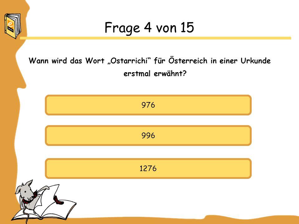 976 996 1276 Frage 4 von 15 Wann wird das Wort Ostarrichi für Österreich in einer Urkunde erstmal erwähnt?