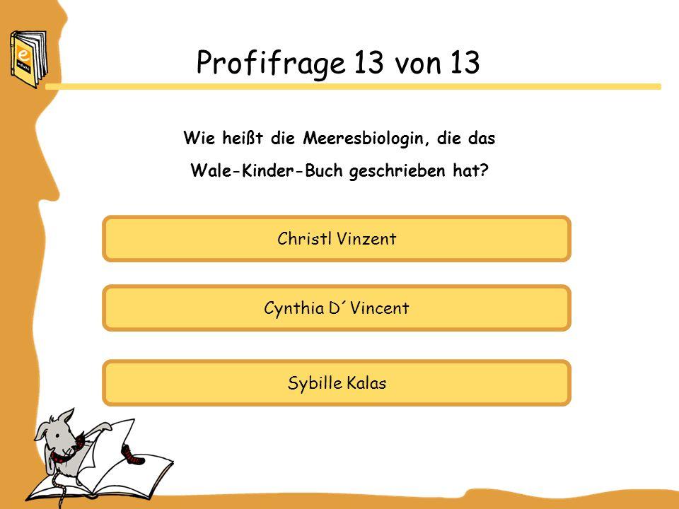 Christl Vinzent Cynthia D´Vincent Sybille Kalas Profifrage 13 von 13 Wie heißt die Meeresbiologin, die das Wale-Kinder-Buch geschrieben hat?