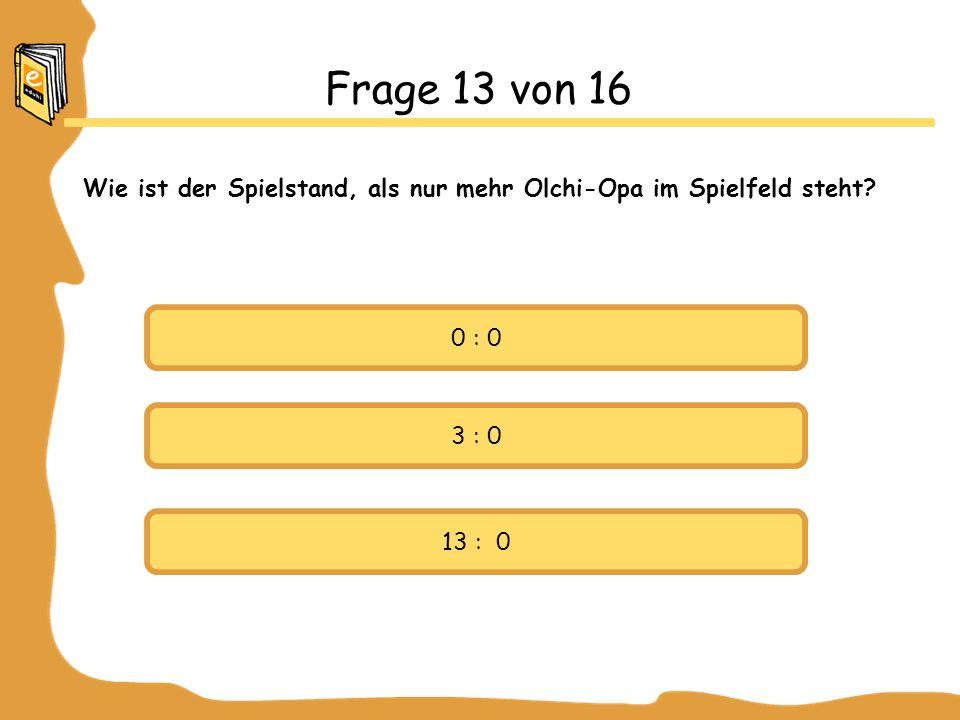 0 : 0 3 : 0 13 : 0 Frage 13 von 16 Wie ist der Spielstand, als nur mehr Olchi-Opa im Spielfeld steht?