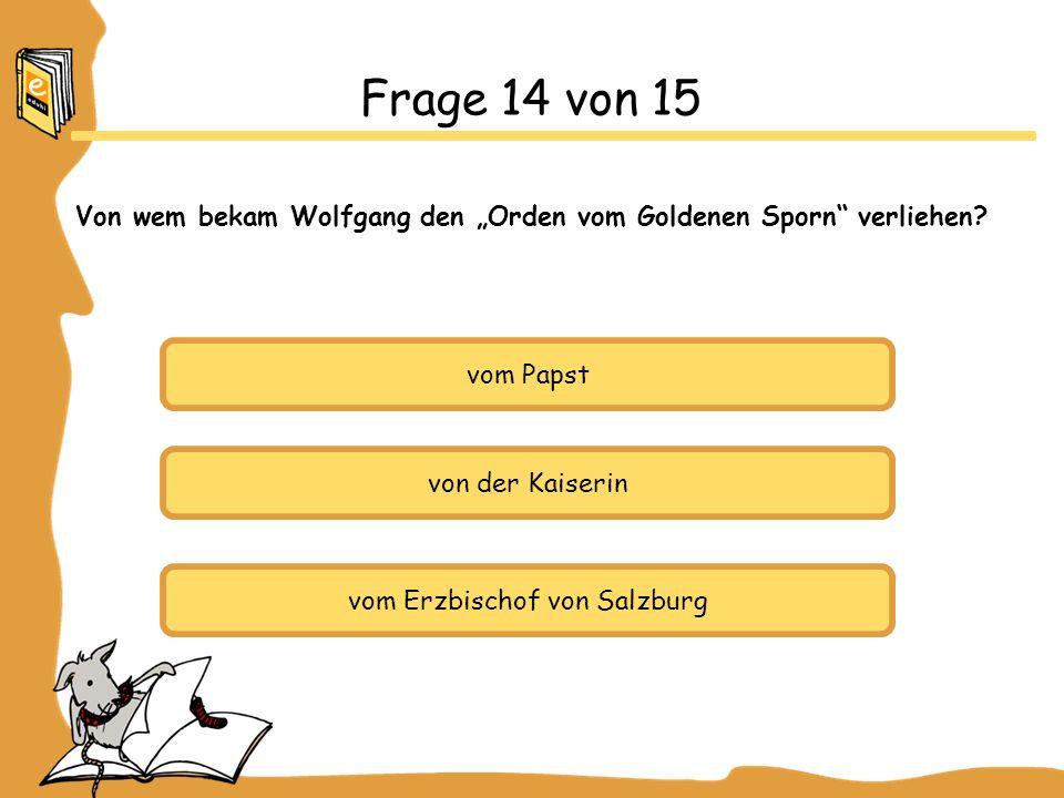 vom Papst von der Kaiserin vom Erzbischof von Salzburg Frage 14 von 15 Von wem bekam Wolfgang den Orden vom Goldenen Sporn verliehen?