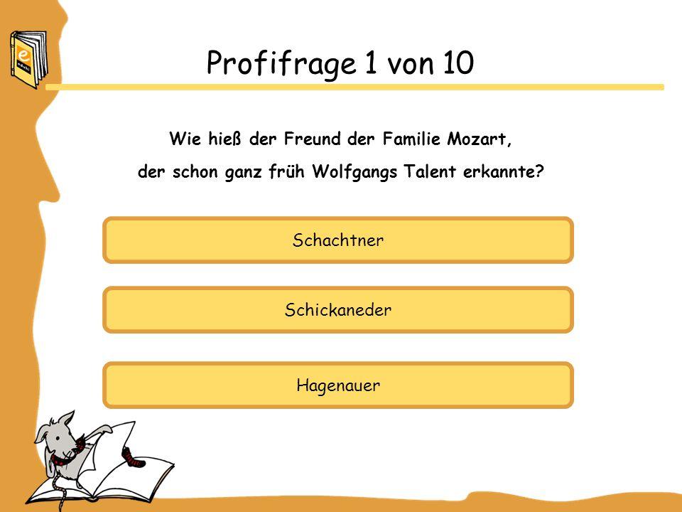 Schachtner Schickaneder Hagenauer Profifrage 1 von 10 Wie hieß der Freund der Familie Mozart, der schon ganz früh Wolfgangs Talent erkannte?