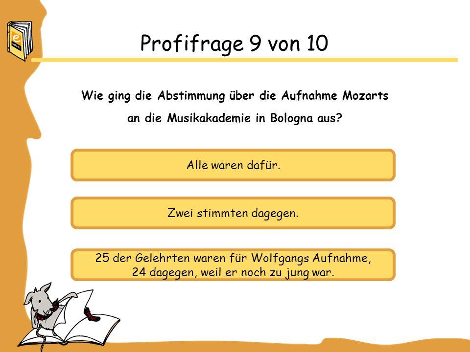 Alle waren dafür. Zwei stimmten dagegen. 25 der Gelehrten waren für Wolfgangs Aufnahme, 24 dagegen, weil er noch zu jung war. Profifrage 9 von 10 Wie