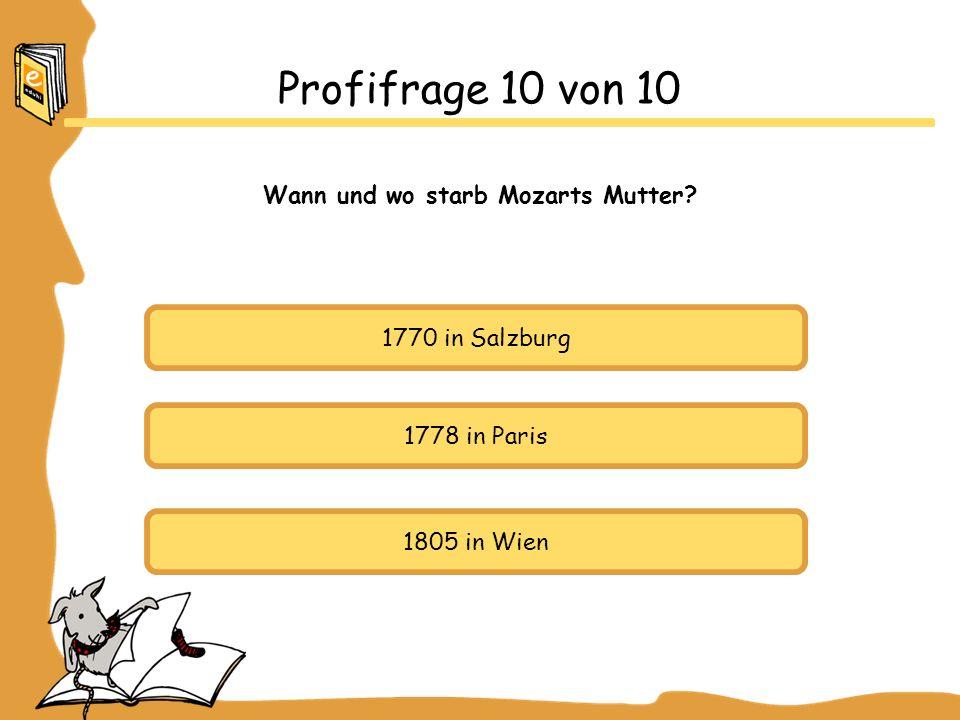 1770 in Salzburg 1778 in Paris 1805 in Wien Profifrage 10 von 10 Wann und wo starb Mozarts Mutter?