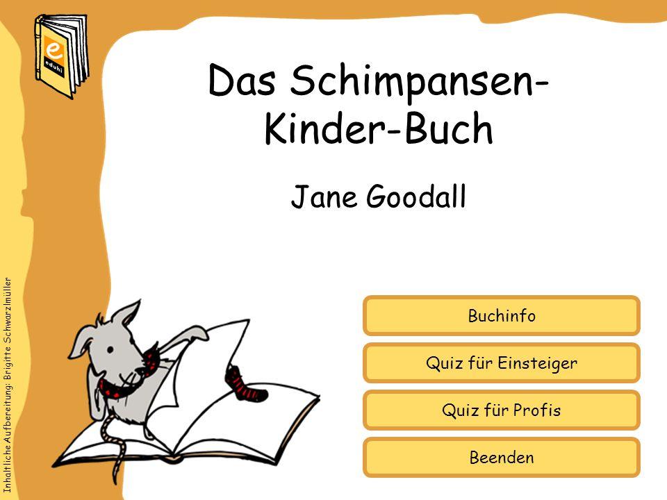 Inhaltliche Aufbereitung: Brigitte Schwarzlmüller Quiz für Einsteiger Quiz für Profis Buchinfo Jane Goodall Das Schimpansen- Kinder-Buch Beenden