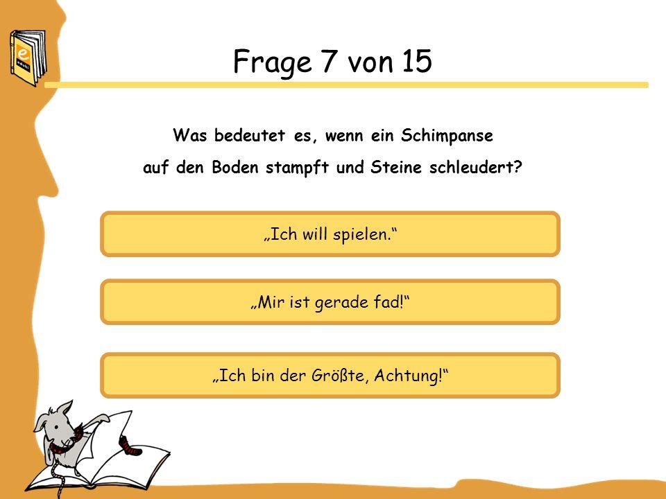 Ich will spielen. Mir ist gerade fad! Ich bin der Größte, Achtung! Frage 7 von 15 Was bedeutet es, wenn ein Schimpanse auf den Boden stampft und Stein