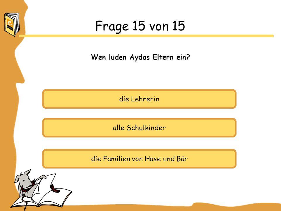 die Lehrerin alle Schulkinder die Familien von Hase und Bär Frage 15 von 15 Wen luden Aydas Eltern ein?