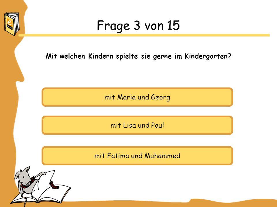 mit Maria und Georg mit Lisa und Paul mit Fatima und Muhammed Frage 3 von 15 Mit welchen Kindern spielte sie gerne im Kindergarten?