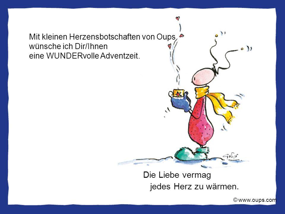 © www.oups.com Die Liebe vermag jedes Herz zu wärmen. Mit kleinen Herzensbotschaften von Oups wünsche ich Dir/Ihnen eine WUNDERvolle Adventzeit.