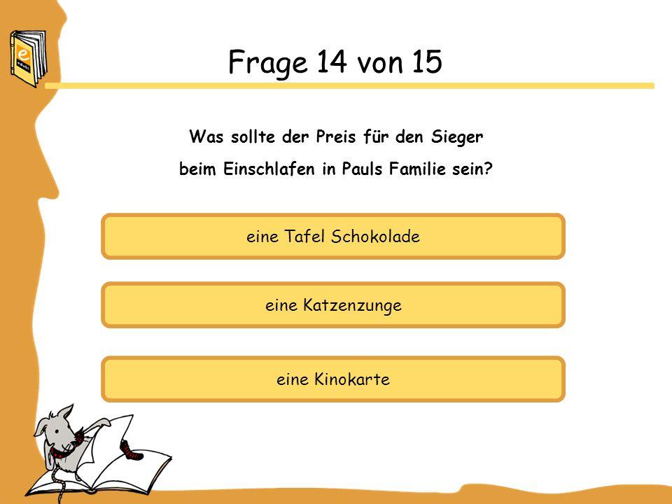 eine Tafel Schokolade eine Katzenzunge eine Kinokarte Frage 14 von 15 Was sollte der Preis für den Sieger beim Einschlafen in Pauls Familie sein