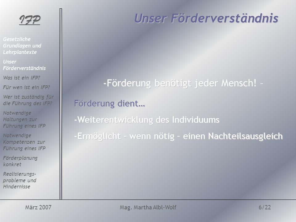 IFP März 2007Mag. Martha Albl-Wolf6/22 Unser Förderverständnis -Förderung benötigt jeder Mensch.