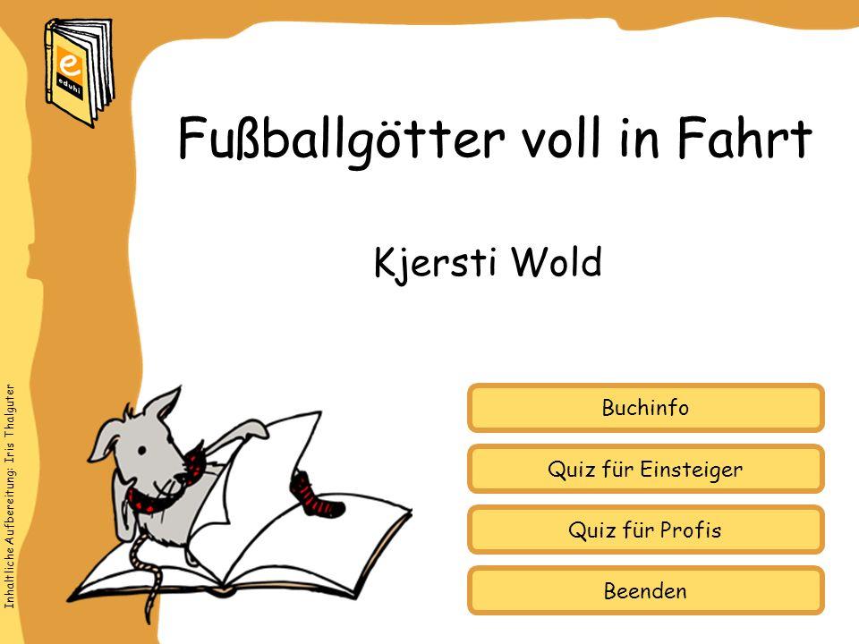 Inhaltliche Aufbereitung: Iris Thalguter Quiz für Einsteiger Quiz für Profis Buchinfo Kjersti Wold Fußballgötter voll in Fahrt Beenden