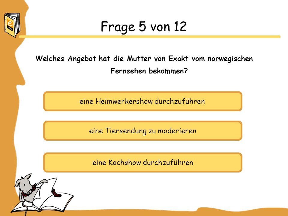 eine Heimwerkershow durchzuführen eine Tiersendung zu moderieren eine Kochshow durchzuführen Frage 5 von 12 Welches Angebot hat die Mutter von Exakt vom norwegischen Fernsehen bekommen