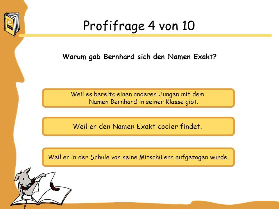 Weil es bereits einen anderen Jungen mit dem Namen Bernhard in seiner Klasse gibt. Weil er den Namen Exakt cooler findet. Weil er in der Schule von se