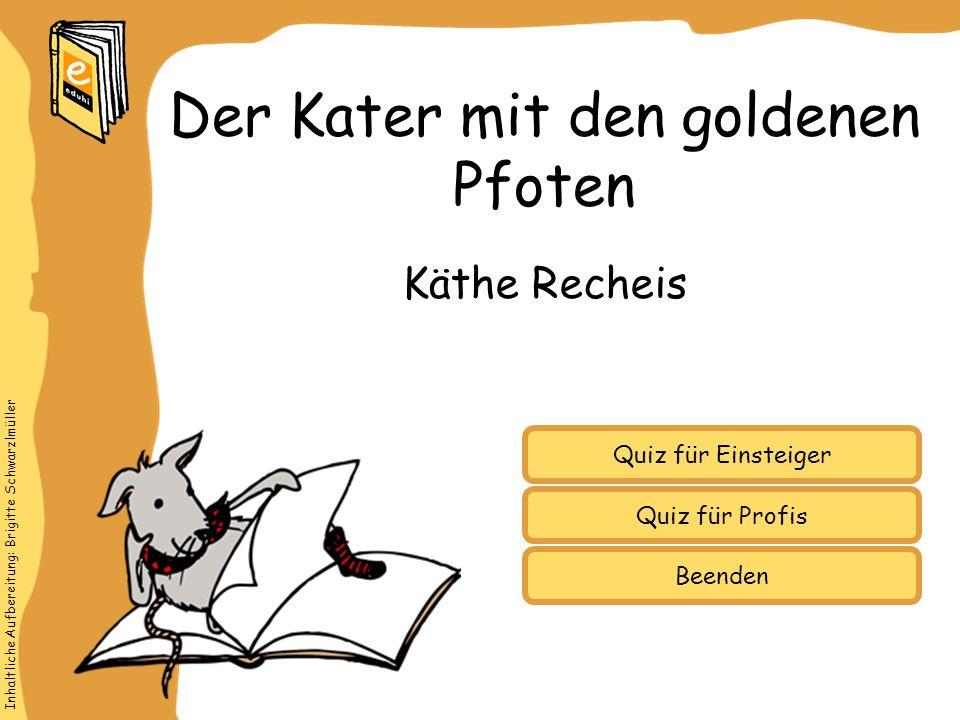 Inhaltliche Aufbereitung: Brigitte Schwarzlmüller Quiz für Einsteiger Quiz für Profis Käthe Recheis Der Kater mit den goldenen Pfoten Beenden
