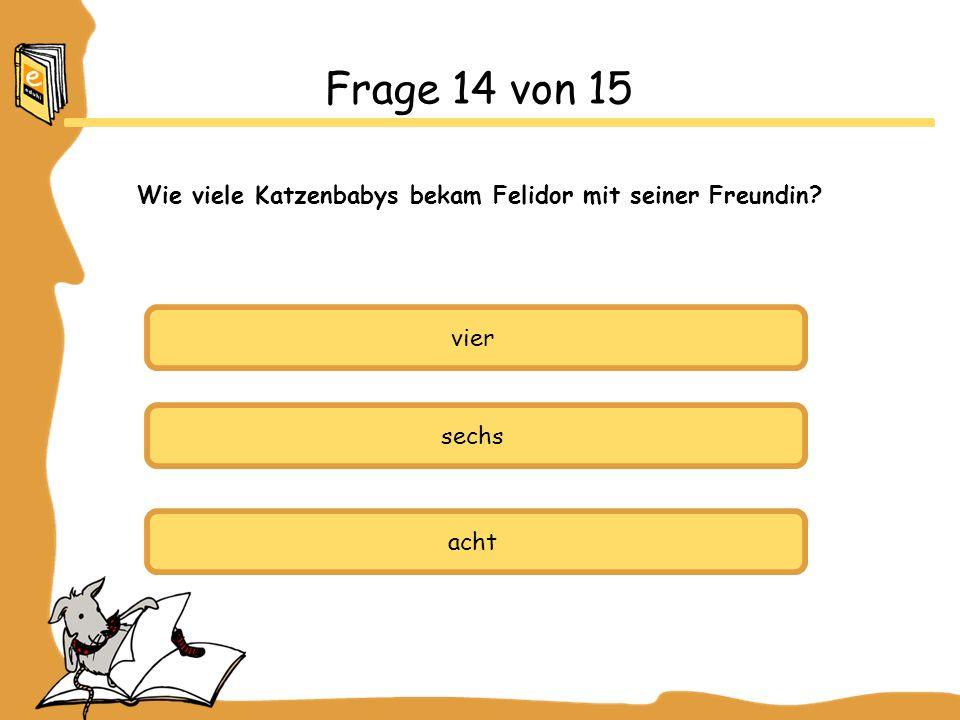 vier sechs acht Frage 14 von 15 Wie viele Katzenbabys bekam Felidor mit seiner Freundin?