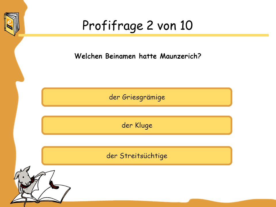 der Griesgrämige der Kluge der Streitsüchtige Profifrage 2 von 10 Welchen Beinamen hatte Maunzerich?