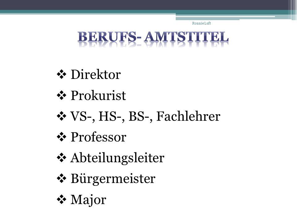 Direktor Prokurist VS-, HS-, BS-, Fachlehrer Professor Abteilungsleiter Bürgermeister Major Ronnie Luft