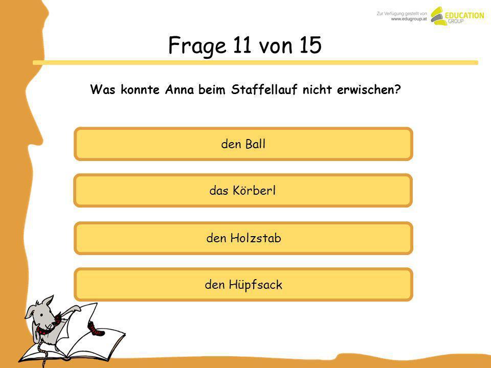 Frage 11 von 15 Was konnte Anna beim Staffellauf nicht erwischen? den Ball das Körberl den Holzstab den Hüpfsack