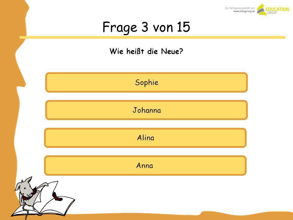 Johanna Alina Anna Frage 3 von 15 Wie heißt die Neue? Sophie
