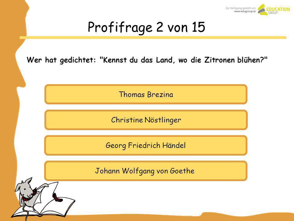 Thomas Brezina Georg Friedrich Händel Johann Wolfgang von Goethe Profifrage 2 von 15 Wer hat gedichtet: