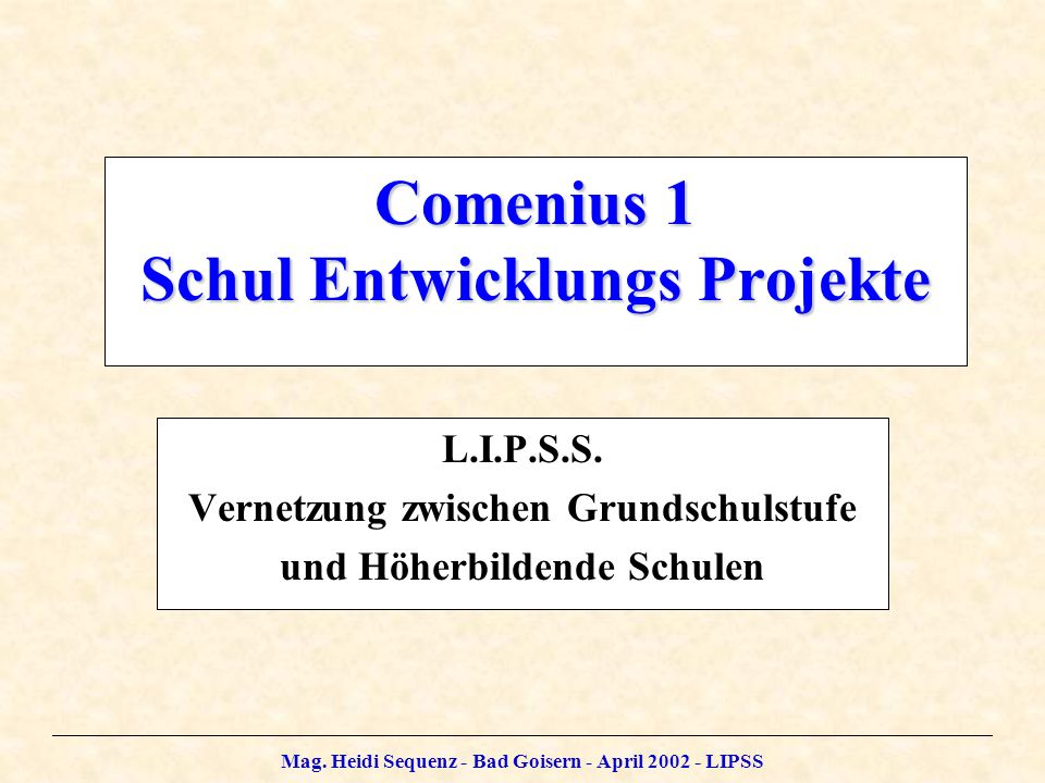 Mag. Heidi Sequenz - Bad Goisern - April 2002 - LIPSS Comenius 1 Schul Entwicklungs Projekte L.I.P.S.S. Vernetzung zwischen Grundschulstufe und Höherb