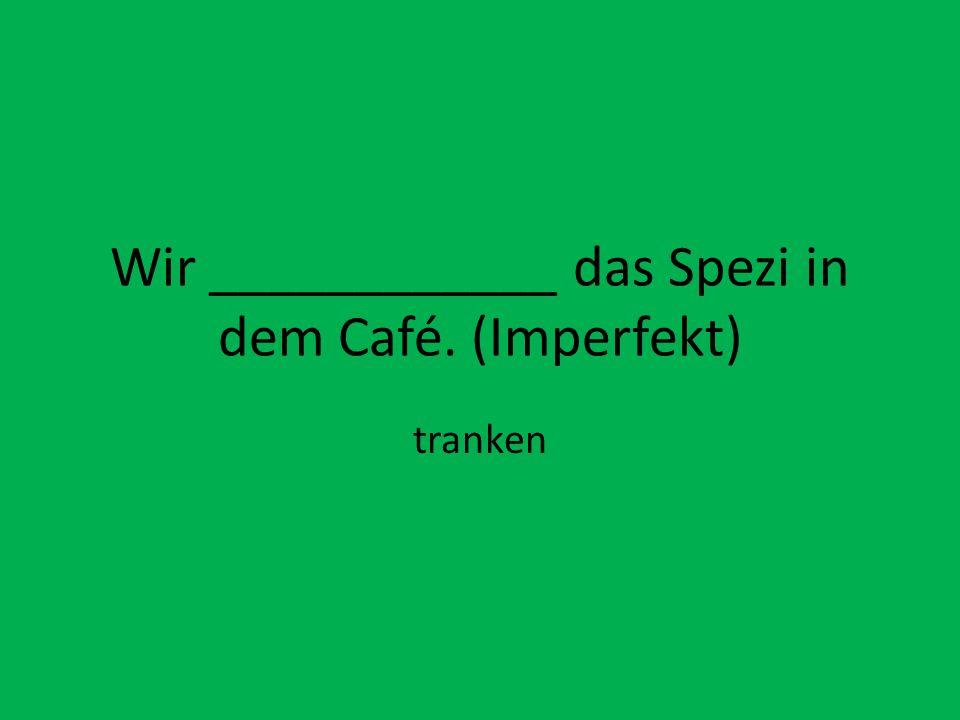Wir ____________ das Spezi in dem Café. (Imperfekt) tranken