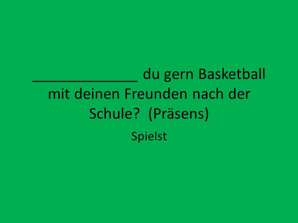 _____________ du gern Basketball mit deinen Freunden nach der Schule? (Präsens) Spielst
