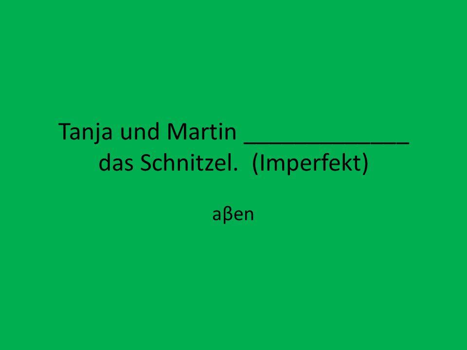 Tanja und Martin _____________ das Schnitzel. (Imperfekt) aβen