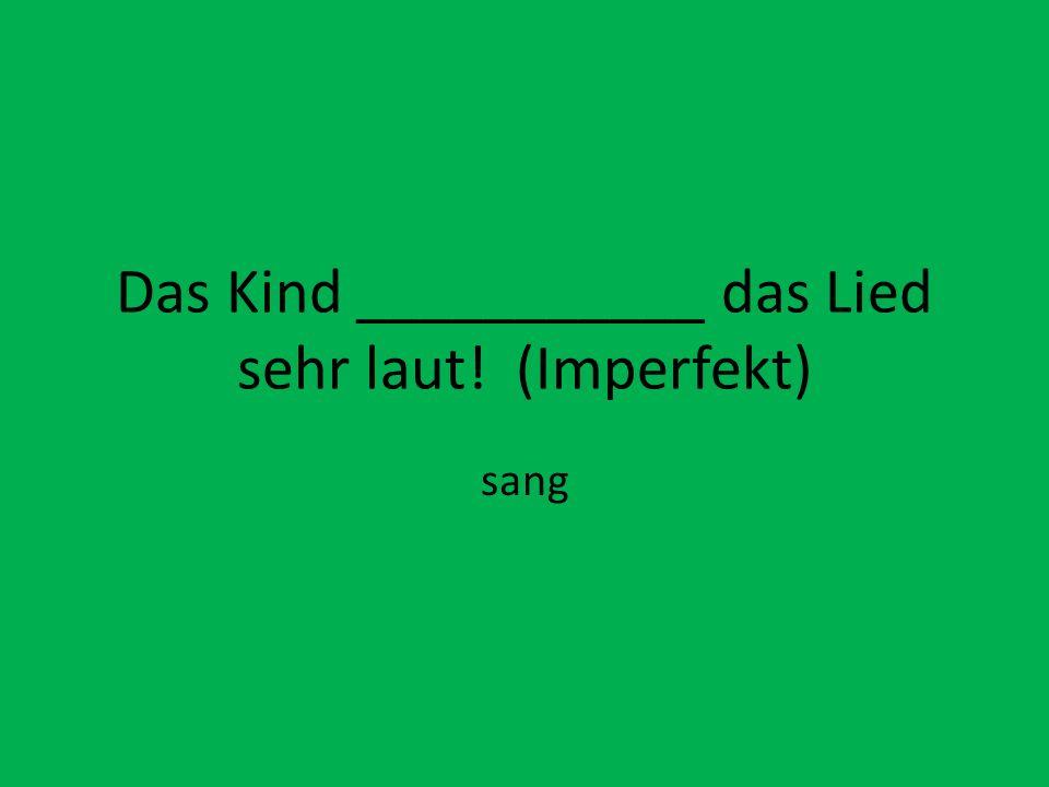 Das Kind ___________ das Lied sehr laut! (Imperfekt) sang