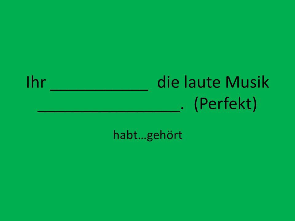 Ihr ___________ die laute Musik ________________. (Perfekt) habt…gehört