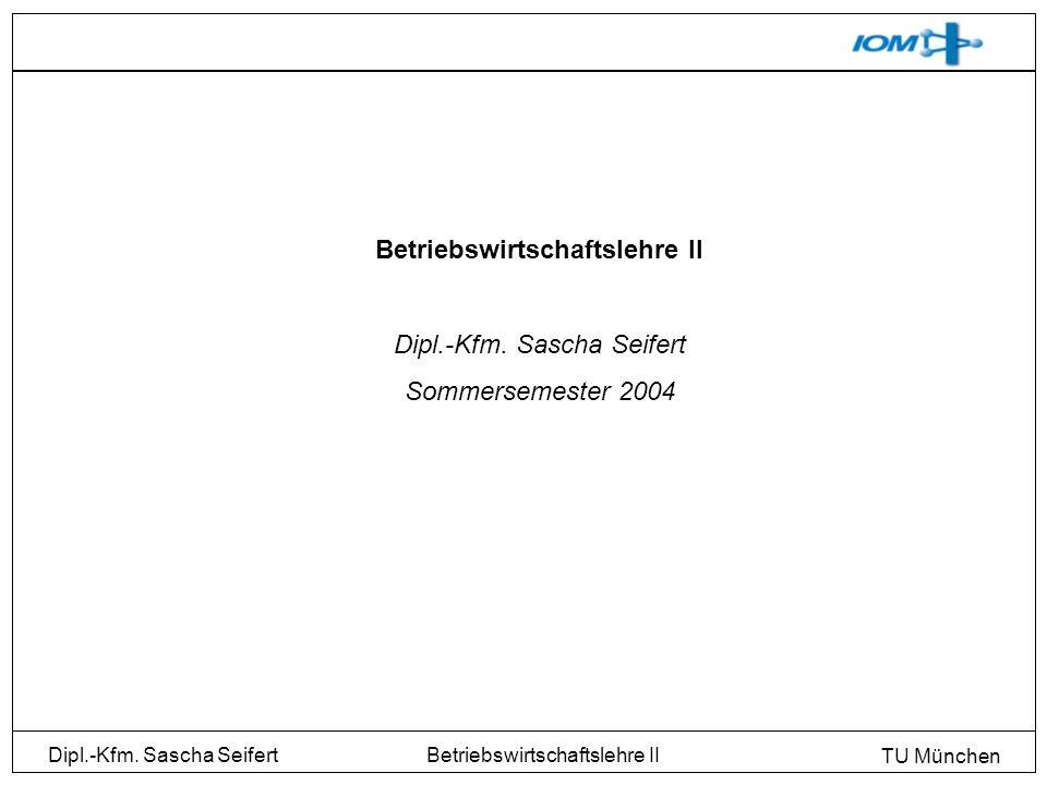 Dipl.-Kfm. Sascha Seifert TU München Betriebswirtschaftslehre II Dipl.-Kfm. Sascha Seifert Sommersemester 2004