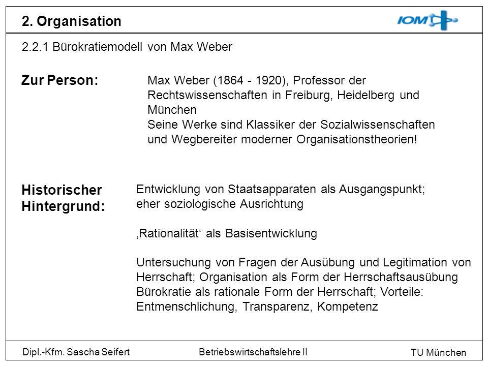Dipl.-Kfm. Sascha Seifert TU München Betriebswirtschaftslehre II 2. Organisation 2.2.1 Bürokratiemodell von Max Weber Zur Person: Max Weber (1864 - 19