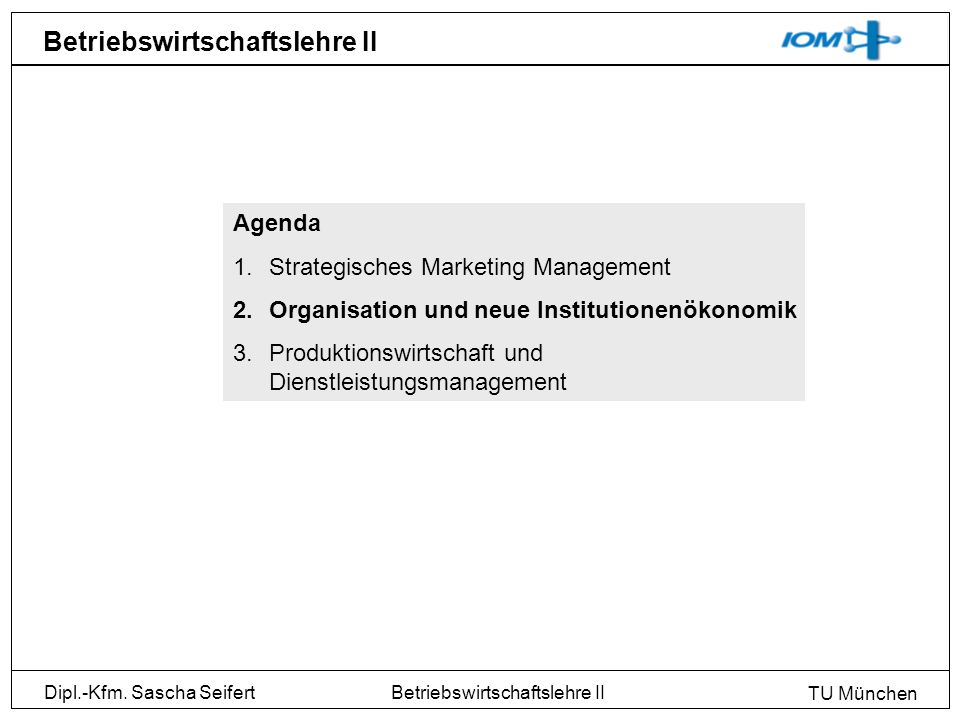 Dipl.-Kfm. Sascha Seifert TU München Betriebswirtschaftslehre II Agenda 1.Strategisches Marketing Management 2.Organisation und neue Institutionenökon