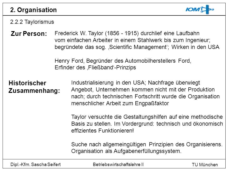 Dipl.-Kfm. Sascha Seifert TU München Betriebswirtschaftslehre II 2. Organisation 2.2.2 Taylorismus Historischer Zusammenhang: Frederick W. Taylor (185