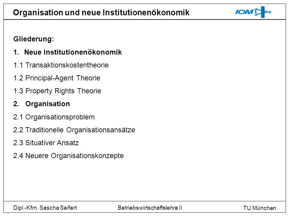 Dipl.-Kfm. Sascha Seifert TU München Betriebswirtschaftslehre II Organisation und neue Institutionenökonomik Gliederung: 1.Neue Institutionenökonomik