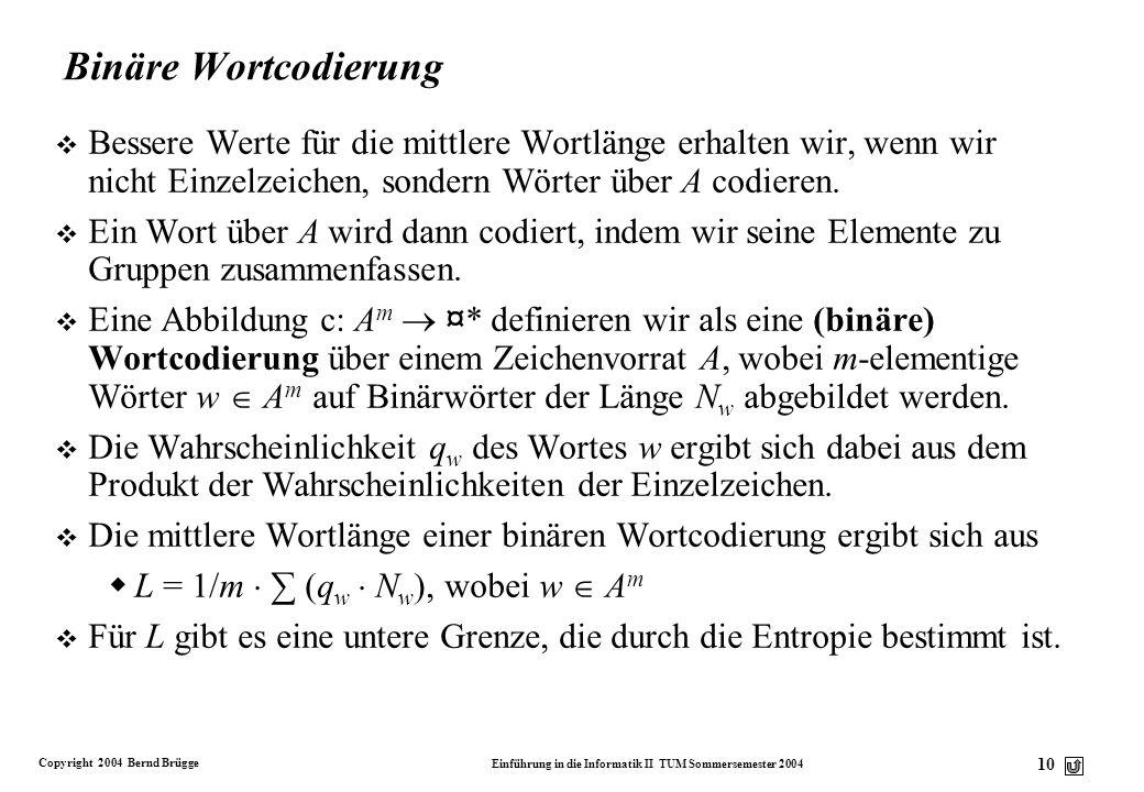 Copyright 2004 Bernd Brügge Einführung in die Informatik II TUM Sommersemester 2004 10 Binäre Wortcodierung v Bessere Werte für die mittlere Wortlänge