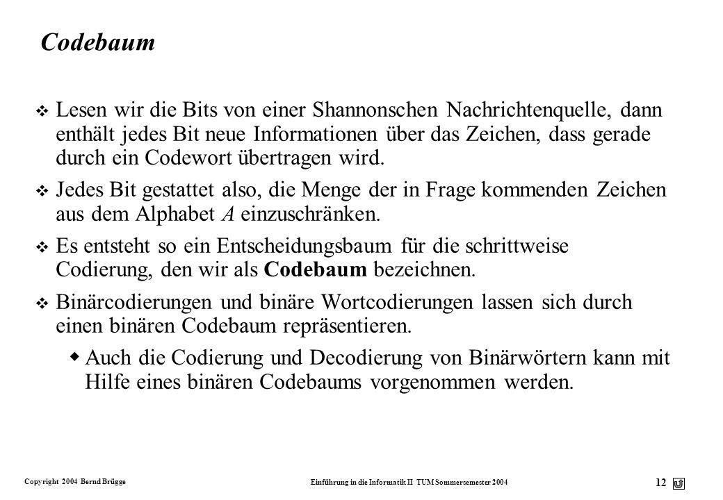 Copyright 2004 Bernd Brügge Einführung in die Informatik II TUM Sommersemester 2004 12 Codebaum v Lesen wir die Bits von einer Shannonschen Nachrichte