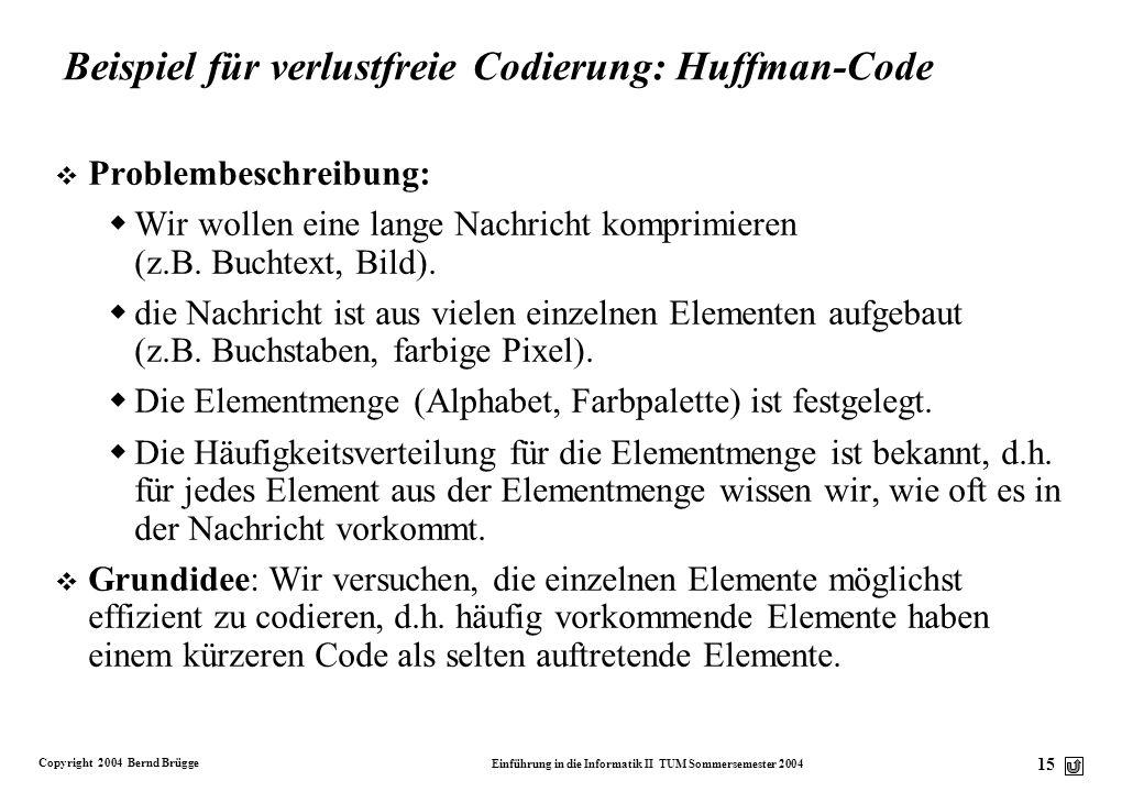 Copyright 2004 Bernd Brügge Einführung in die Informatik II TUM Sommersemester 2004 15 Beispiel für verlustfreie Codierung: Huffman-Code v Problembesc