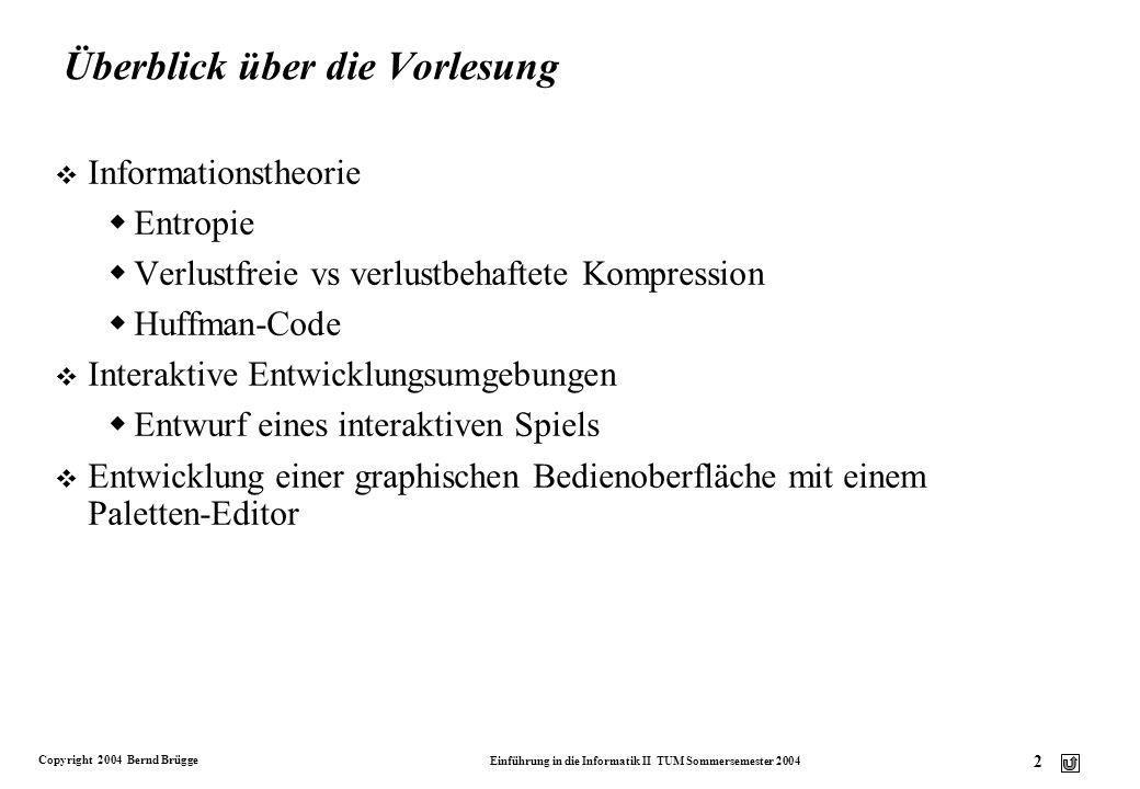 Copyright 2004 Bernd Brügge Einführung in die Informatik II TUM Sommersemester 2004 3 Codierung v (Wiederholung aus Info I): Nachricht: Eine Mitteilung, bei der wir von dem Übertragungsmedium und der Darstellung durch Signale oder Inschriften abstrahieren.