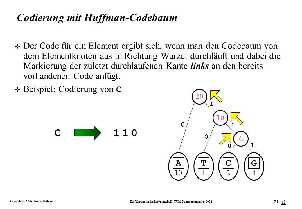 Copyright 2004 Bernd Brügge Einführung in die Informatik II TUM Sommersemester 2004 21 A 10 1 0 20 0 1 0 T 4 C 2 G 4 6 1 0 10 Codierung mit Huffman-Co