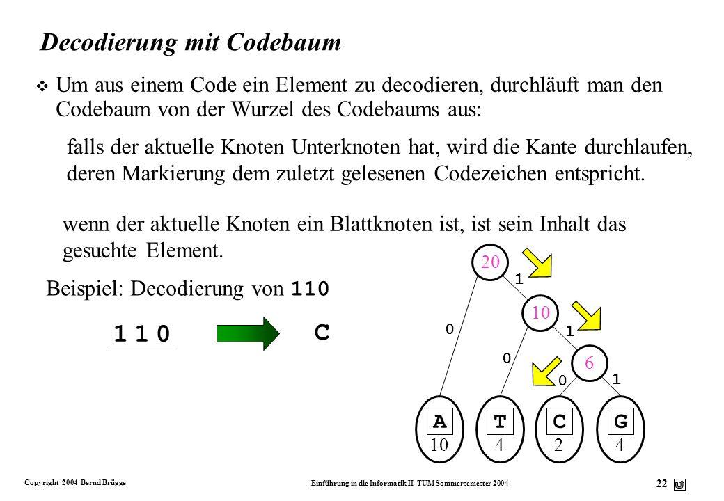 Copyright 2004 Bernd Brügge Einführung in die Informatik II TUM Sommersemester 2004 22 A 10 1 0 20 0 1 0 T 4 C 2 G 4 6 1 0 10 Decodierung mit Codebaum