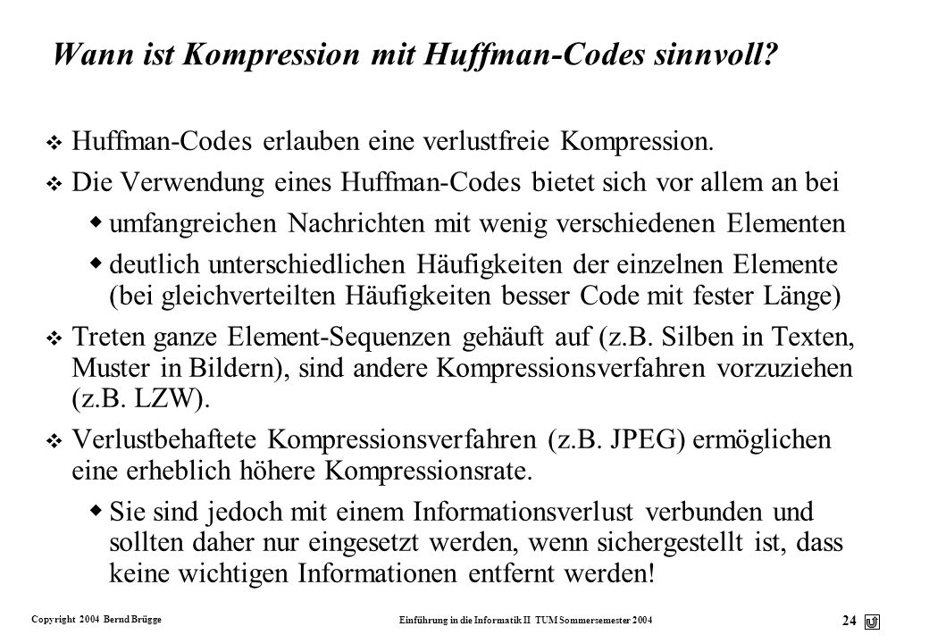 Copyright 2004 Bernd Brügge Einführung in die Informatik II TUM Sommersemester 2004 24 Wann ist Kompression mit Huffman-Codes sinnvoll? v Huffman-Code