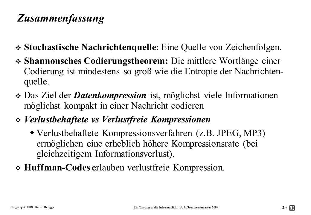 Copyright 2004 Bernd Brügge Einführung in die Informatik II TUM Sommersemester 2004 25 Zusammenfassung v Stochastische Nachrichtenquelle: Eine Quelle
