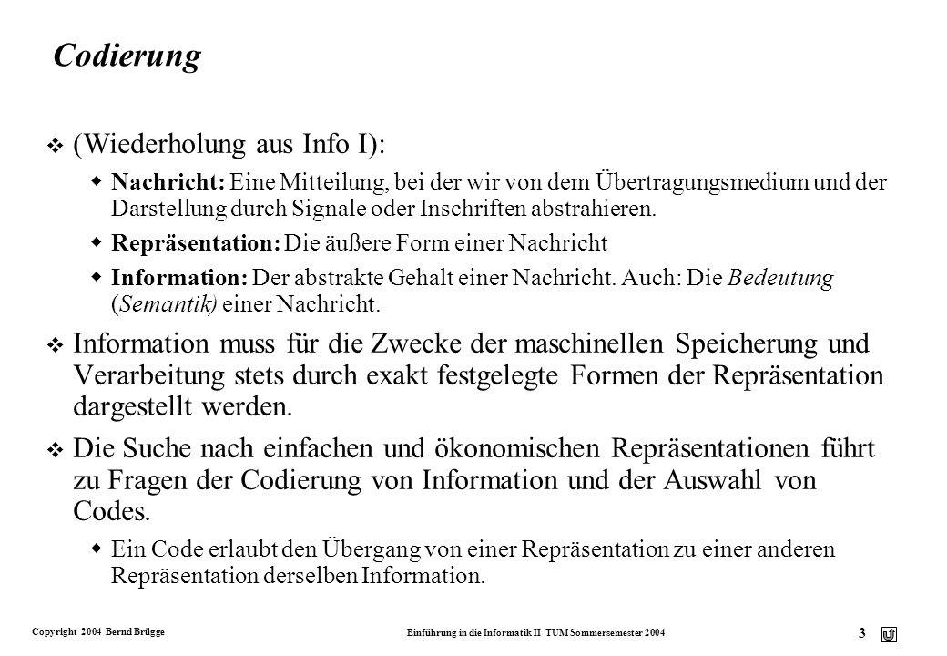 Copyright 2004 Bernd Brügge Einführung in die Informatik II TUM Sommersemester 2004 4 Auswahl von Codes v Bei der Auswahl von Codes stehen zwei Ziele im Vordergrund: v Hohes Maß an Fehlersicherheit Bei Übertragungsfehlern und bei Verarbeitungsfehlern wollen wir geringfügig veränderte Wörter zumindest als gestört erkennen oder vielleicht sogar trotz der Störung richtig decodieren.