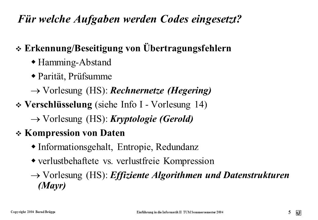 Copyright 2004 Bernd Brügge Einführung in die Informatik II TUM Sommersemester 2004 16 Anwendungsbeispiel aus der Biologie: DNS-Sequenzen (fiktive) DNS-Sequenz: CAAGAATGCATAATAGATAG v Länge bei Codierung nach ISO 8859-1(8 bit ASCII): 160 bit (20 Byte) v Für 4 Zeichen reichen log 2 (4) = 2 bit pro Zeichen, z.B.: A : 00C : 01G : 10T : 11 (2-bit-Code) Codierung: 0100001000001110010011000011001000110001 Länge der codierten Nachricht: 40 bit v Frage: Gibt es einen noch kompakteren Code für diesen Text.