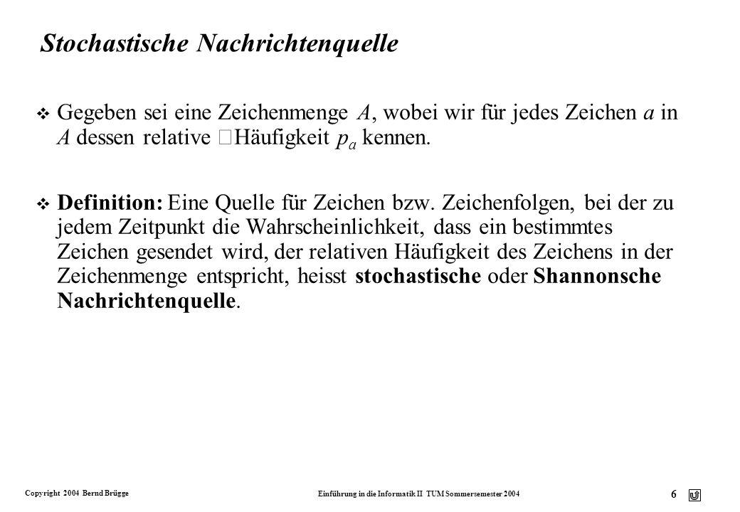Copyright 2004 Bernd Brügge Einführung in die Informatik II TUM Sommersemester 2004 7 Entscheidungsgehalt und Entropie v Definition: Der Informationsgehalt eines Zeichens a A ist der Kehrwert der Wahrscheinlichkeit p a seines Auftretens.
