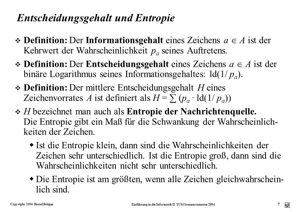 Copyright 2004 Bernd Brügge Einführung in die Informatik II TUM Sommersemester 2004 8 Beispiel: Berechnung der Entropie v Gegeben sei das Alphabet A mit zwei Zeichen a und b und deren Wahrscheinlichkeiten p a = 0.75 und p b = 0.25.