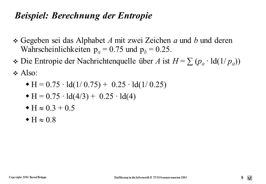 Copyright 2004 Bernd Brügge Einführung in die Informatik II TUM Sommersemester 2004 19 Aufbau eines Huffman-Codebaums: Beispiel (2) v Algorithmus: Erstelle einen neuen Binärbaum mit leerer Wurzel: linker Unterbaum:der Baum mit der niedrigsten Häufigkeit rechter Unterbaum:der Baum mit der zweitniedrigsten Häufigkeit 10 die linke Kante wird mit 0 beschriftet, die rechte Kante mit 1.